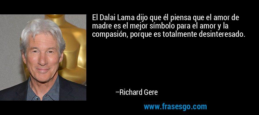 El Dalai Lama dijo que él piensa que el amor de madre es el mejor símbolo para el amor y la compasión, porque es totalmente desinteresado. – Richard Gere