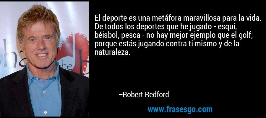 El deporte es una metáfora maravillosa para la vida. De todos los deportes que he jugado - esquí, béisbol, pesca - no hay mejor ejemplo que el golf, porque estás jugando contra ti mismo y de la naturaleza. – Robert Redford