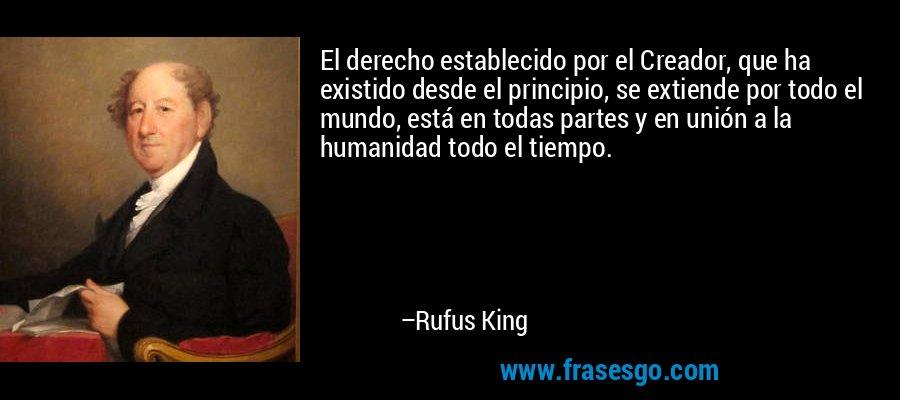 El derecho establecido por el Creador, que ha existido desde el principio, se extiende por todo el mundo, está en todas partes y en unión a la humanidad todo el tiempo. – Rufus King