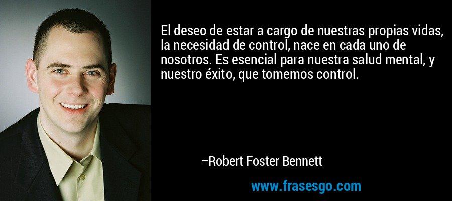 El deseo de estar a cargo de nuestras propias vidas, la necesidad de control, nace en cada uno de nosotros. Es esencial para nuestra salud mental, y nuestro éxito, que tomemos control. – Robert Foster Bennett