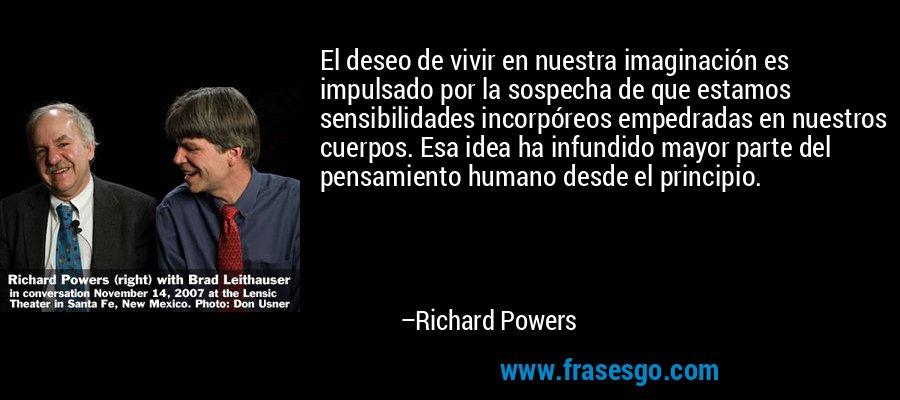 El deseo de vivir en nuestra imaginación es impulsado por la sospecha de que estamos sensibilidades incorpóreos empedradas en nuestros cuerpos. Esa idea ha infundido mayor parte del pensamiento humano desde el principio. – Richard Powers