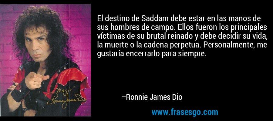 El destino de Saddam debe estar en las manos de sus hombres de campo. Ellos fueron los principales víctimas de su brutal reinado y debe decidir su vida, la muerte o la cadena perpetua. Personalmente, me gustaría encerrarlo para siempre. – Ronnie James Dio