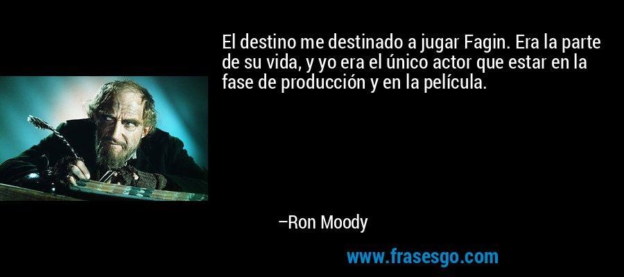 El destino me destinado a jugar Fagin. Era la parte de su vida, y yo era el único actor que estar en la fase de producción y en la película. – Ron Moody
