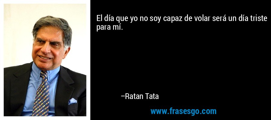El día que yo no soy capaz de volar será un día triste para mí. – Ratan Tata