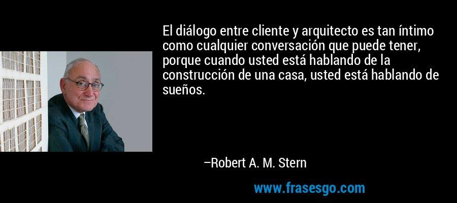 El diálogo entre cliente y arquitecto es tan íntimo como cualquier conversación que puede tener, porque cuando usted está hablando de la construcción de una casa, usted está hablando de sueños. – Robert A. M. Stern