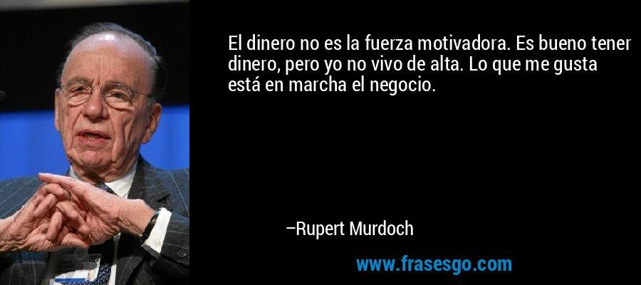 El dinero no es la fuerza motivadora. Es bueno tener dinero, pero yo no vivo de alta. Lo que me gusta está en marcha el negocio. – Rupert Murdoch