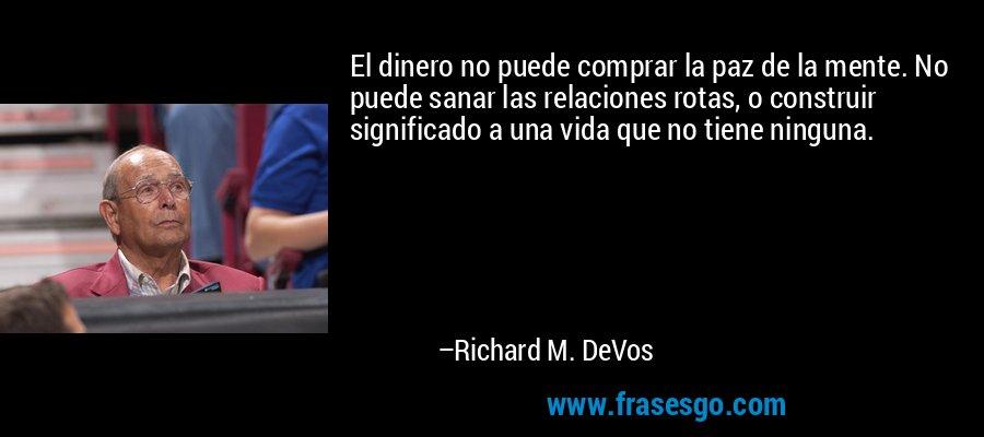 El dinero no puede comprar la paz de la mente. No puede sanar las relaciones rotas, o construir significado a una vida que no tiene ninguna. – Richard M. DeVos