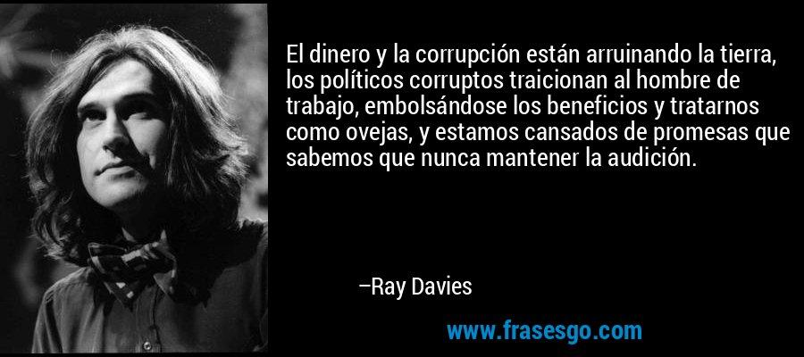 El dinero y la corrupción están arruinando la tierra, los políticos corruptos traicionan al hombre de trabajo, embolsándose los beneficios y tratarnos como ovejas, y estamos cansados de promesas que sabemos que nunca mantener la audición. – Ray Davies