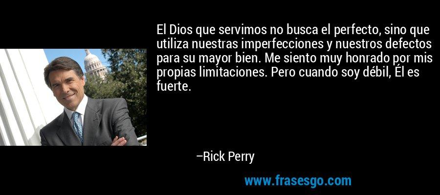 El Dios que servimos no busca el perfecto, sino que utiliza nuestras imperfecciones y nuestros defectos para su mayor bien. Me siento muy honrado por mis propias limitaciones. Pero cuando soy débil, Él es fuerte. – Rick Perry