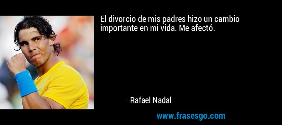 El divorcio de mis padres hizo un cambio importante en mi vida. Me afectó. – Rafael Nadal