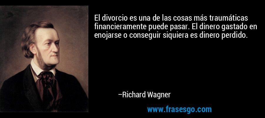 El divorcio es una de las cosas más traumáticas financieramente puede pasar. El dinero gastado en enojarse o conseguir siquiera es dinero perdido. – Richard Wagner