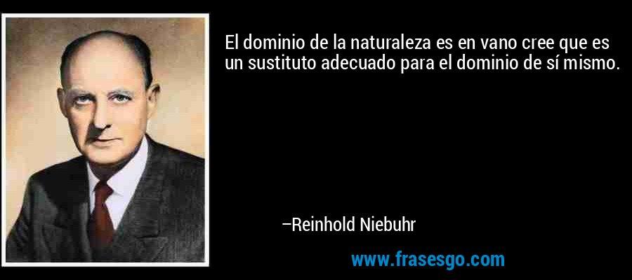 El dominio de la naturaleza es en vano cree que es un sustituto adecuado para el dominio de sí mismo. – Reinhold Niebuhr