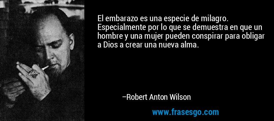 El embarazo es una especie de milagro. Especialmente por lo que se demuestra en que un hombre y una mujer pueden conspirar para obligar a Dios a crear una nueva alma. – Robert Anton Wilson
