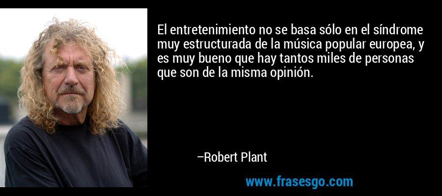 El entretenimiento no se basa sólo en el síndrome muy estructurada de la música popular europea, y es muy bueno que hay tantos miles de personas que son de la misma opinión. – Robert Plant