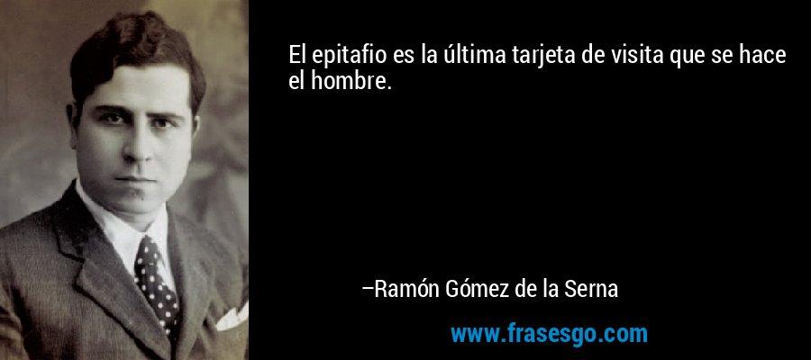 El epitafio es la última tarjeta de visita que se hace el hombre. – Ramón Gómez de la Serna
