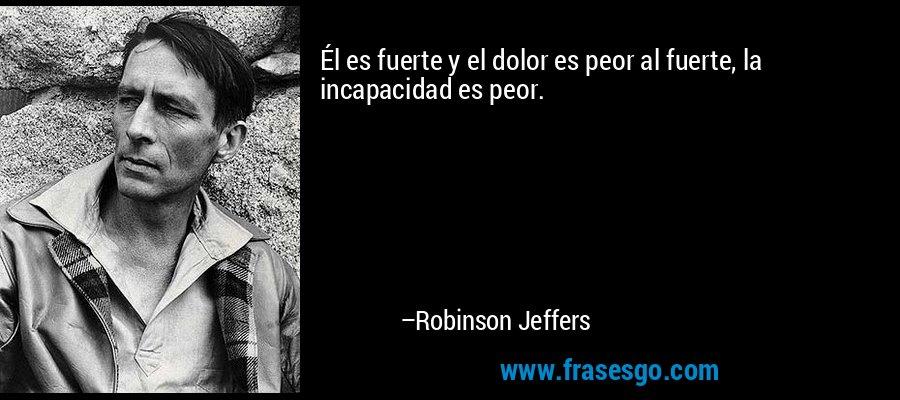 Él es fuerte y el dolor es peor al fuerte, la incapacidad es peor. – Robinson Jeffers
