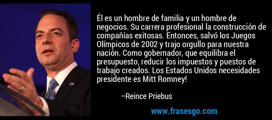 Él es un hombre de familia y un hombre de negocios. Su carrera profesional la construcción de compañías exitosas. Entonces, salvó los Juegos Olímpicos de 2002 y trajo orgullo para nuestra nación. Como gobernador, que equilibra el presupuesto, reducir los impuestos y puestos de trabajo creados. Los Estados Unidos necesidades presidente es Mitt Romney! – Reince Priebus