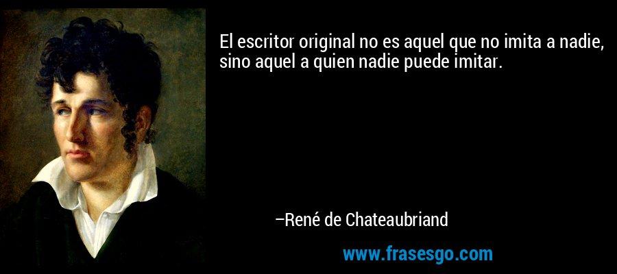 El escritor original no es aquel que no imita a nadie, sino aquel a quien nadie puede imitar. – René de Chateaubriand