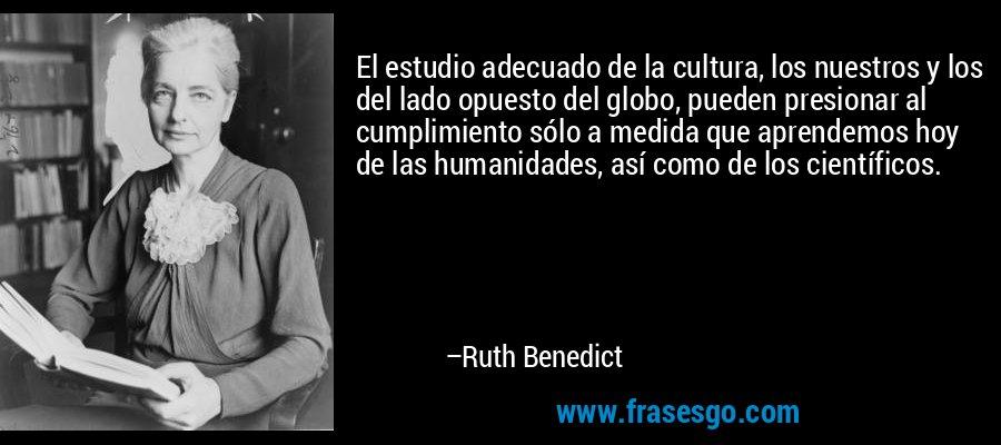 El estudio adecuado de la cultura, los nuestros y los del lado opuesto del globo, pueden presionar al cumplimiento sólo a medida que aprendemos hoy de las humanidades, así como de los científicos. – Ruth Benedict