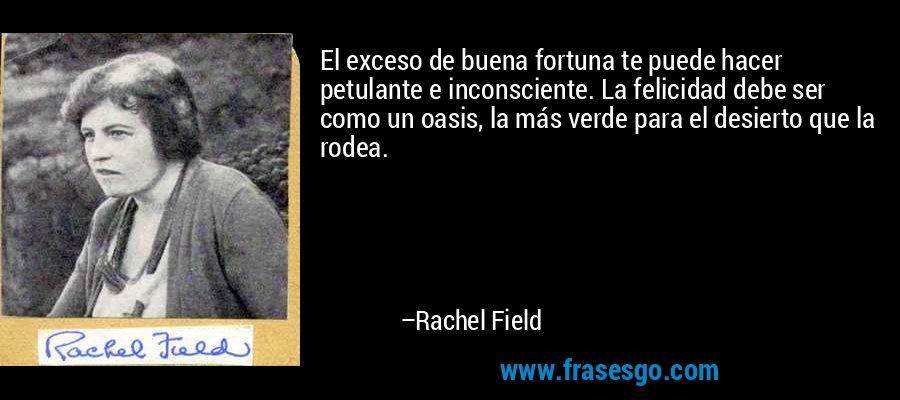 El exceso de buena fortuna te puede hacer petulante e inconsciente. La felicidad debe ser como un oasis, la más verde para el desierto que la rodea. – Rachel Field