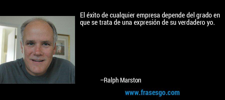 El éxito de cualquier empresa depende del grado en que se trata de una expresión de su verdadero yo. – Ralph Marston