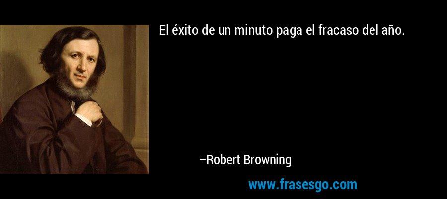 El éxito de un minuto paga el fracaso del año. – Robert Browning