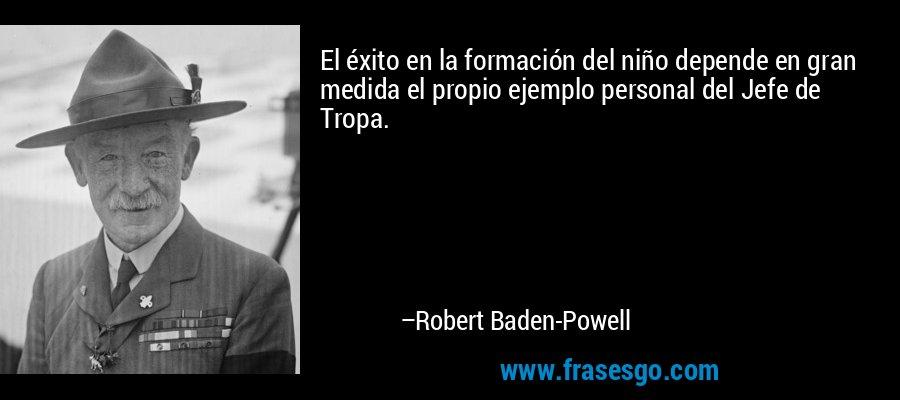 El éxito en la formación del niño depende en gran medida el propio ejemplo personal del Jefe de Tropa. – Robert Baden-Powell