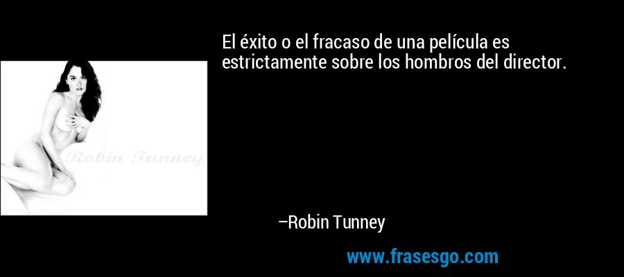 El éxito o el fracaso de una película es estrictamente sobre los hombros del director. – Robin Tunney