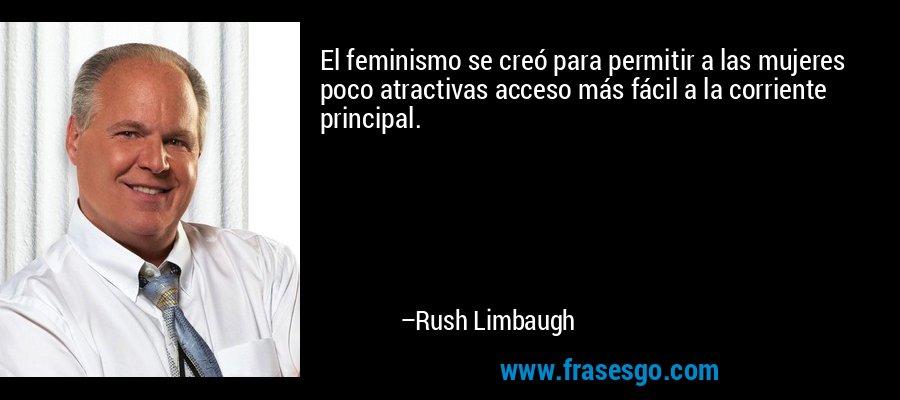 El feminismo se creó para permitir a las mujeres poco atractivas acceso más fácil a la corriente principal. – Rush Limbaugh