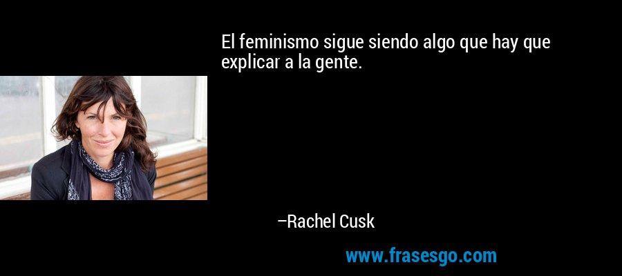 El feminismo sigue siendo algo que hay que explicar a la gente. – Rachel Cusk