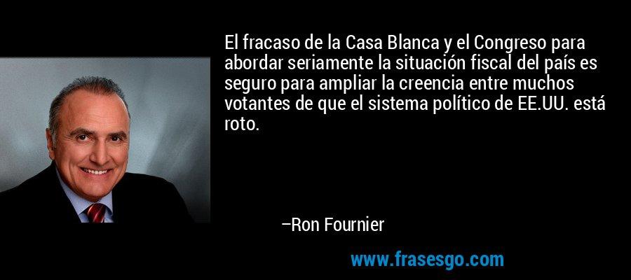 El fracaso de la Casa Blanca y el Congreso para abordar seriamente la situación fiscal del país es seguro para ampliar la creencia entre muchos votantes de que el sistema político de EE.UU. está roto. – Ron Fournier