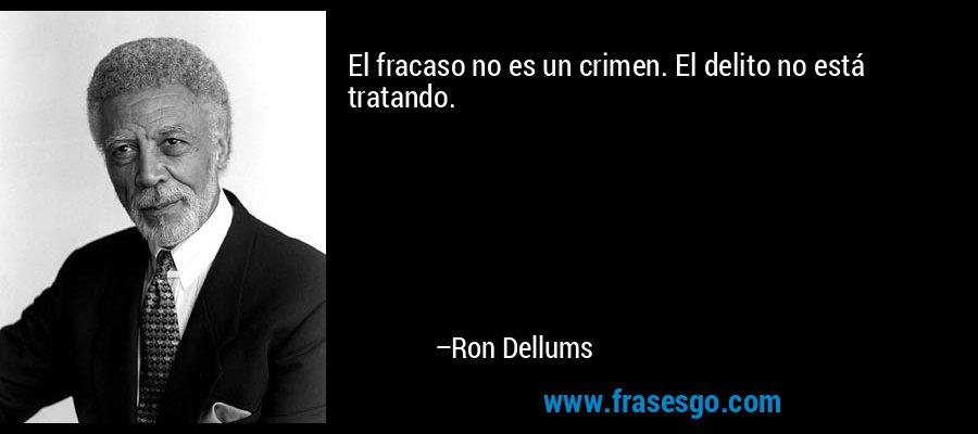 El fracaso no es un crimen. El delito no está tratando. – Ron Dellums