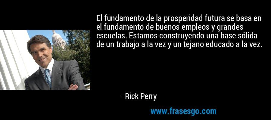 El fundamento de la prosperidad futura se basa en el fundamento de buenos empleos y grandes escuelas. Estamos construyendo una base sólida de un trabajo a la vez y un tejano educado a la vez. – Rick Perry