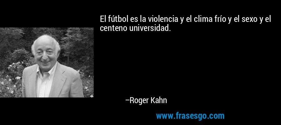 El fútbol es la violencia y el clima frío y el sexo y el centeno universidad. – Roger Kahn