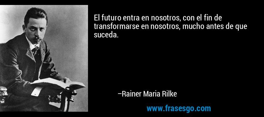 El futuro entra en nosotros, con el fin de transformarse en nosotros, mucho antes de que suceda. – Rainer Maria Rilke