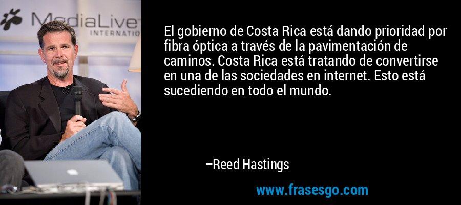 El gobierno de Costa Rica está dando prioridad por fibra óptica a través de la pavimentación de caminos. Costa Rica está tratando de convertirse en una de las sociedades en internet. Esto está sucediendo en todo el mundo. – Reed Hastings