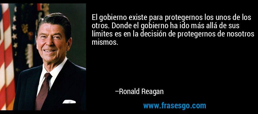 El gobierno existe para protegernos los unos de los otros. Donde el gobierno ha ido más allá de sus límites es en la decisión de protegernos de nosotros mismos. – Ronald Reagan