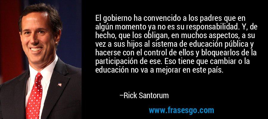 El gobierno ha convencido a los padres que en algún momento ya no es su responsabilidad. Y, de hecho, que los obligan, en muchos aspectos, a su vez a sus hijos al sistema de educación pública y hacerse con el control de ellos y bloquearlos de la participación de ese. Eso tiene que cambiar o la educación no va a mejorar en este país. – Rick Santorum