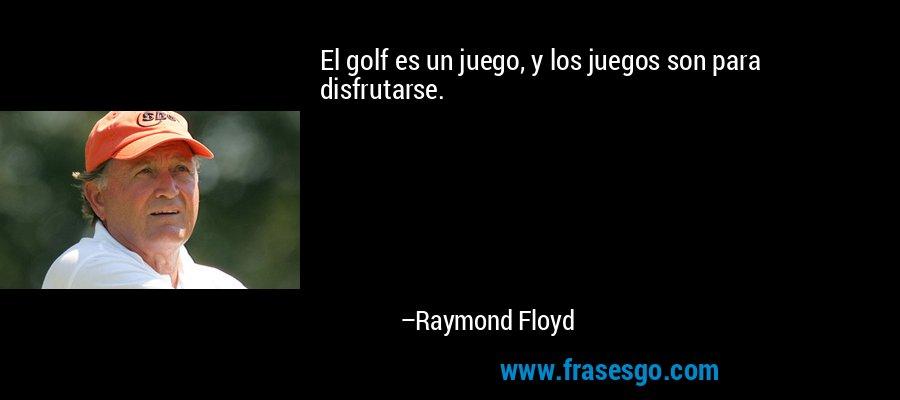 El golf es un juego, y los juegos son para disfrutarse. – Raymond Floyd