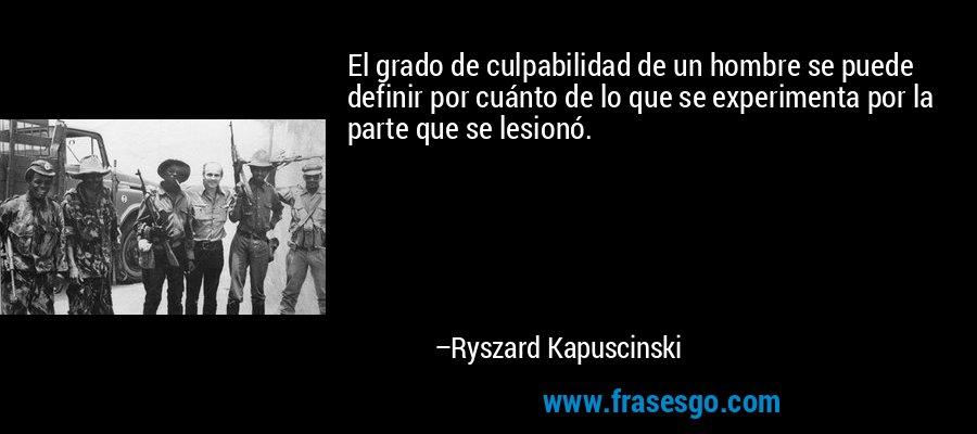 El grado de culpabilidad de un hombre se puede definir por cuánto de lo que se experimenta por la parte que se lesionó. – Ryszard Kapuscinski