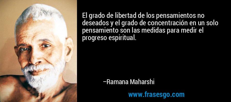 El grado de libertad de los pensamientos no deseados y el grado de concentración en un solo pensamiento son las medidas para medir el progreso espiritual. – Ramana Maharshi