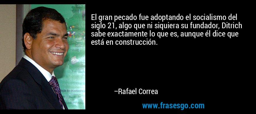 El gran pecado fue adoptando el socialismo del siglo 21, algo que ni siquiera su fundador, Ditrich sabe exactamente lo que es, aunque él dice que está en construcción. – Rafael Correa