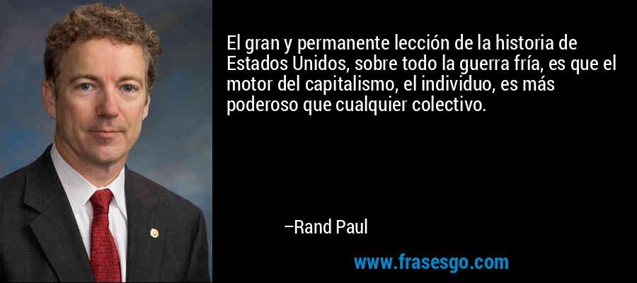 El gran y permanente lección de la historia de Estados Unidos, sobre todo la guerra fría, es que el motor del capitalismo, el individuo, es más poderoso que cualquier colectivo. – Rand Paul