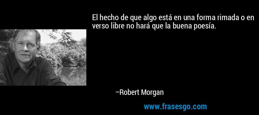 El hecho de que algo está en una forma rimada o en verso libre no hará que la buena poesía. – Robert Morgan