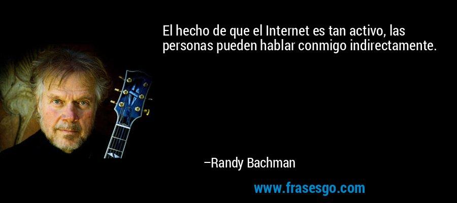 El hecho de que el Internet es tan activo, las personas pueden hablar conmigo indirectamente. – Randy Bachman