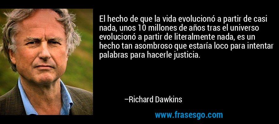 El hecho de que la vida evolucionó a partir de casi nada, unos 10 millones de años tras el universo evolucionó a partir de literalmente nada, es un hecho tan asombroso que estaría loco para intentar palabras para hacerle justicia. – Richard Dawkins