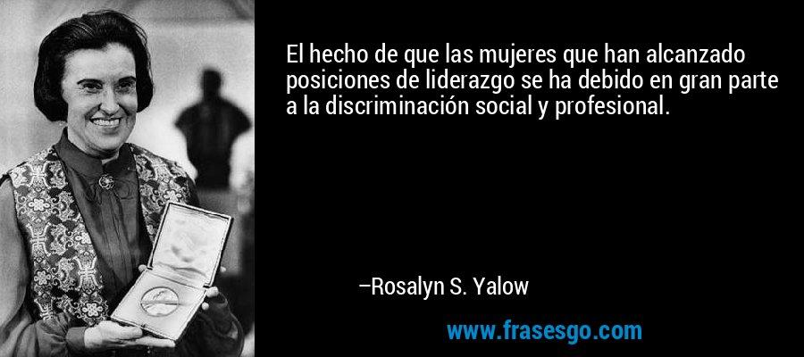 El hecho de que las mujeres que han alcanzado posiciones de liderazgo se ha debido en gran parte a la discriminación social y profesional. – Rosalyn S. Yalow