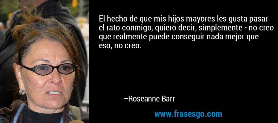 El hecho de que mis hijos mayores les gusta pasar el rato conmigo, quiero decir, simplemente - no creo que realmente puede conseguir nada mejor que eso, no creo. – Roseanne Barr