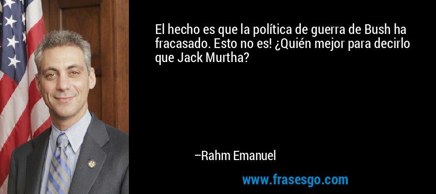 El hecho es que la política de guerra de Bush ha fracasado. Esto no es! ¿Quién mejor para decirlo que Jack Murtha? – Rahm Emanuel
