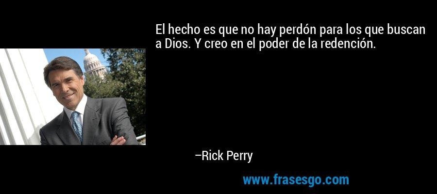 El hecho es que no hay perdón para los que buscan a Dios. Y creo en el poder de la redención. – Rick Perry